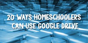 20 Ways Homeschoolers Can Use Google Drive