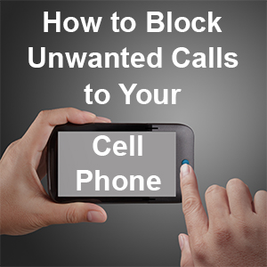 How to Block Unwanted Calls to Your Cell Phone