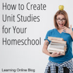 How to Create Unit Studies for Your Homeschool