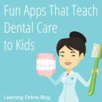 Fun Apps That Teach Dental Care to Kids